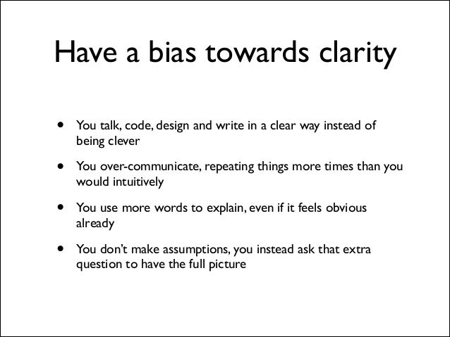 Have a bias towards clarity •  You talk, code, design and write in a clear way instead of being clever	   •  You over-comm...