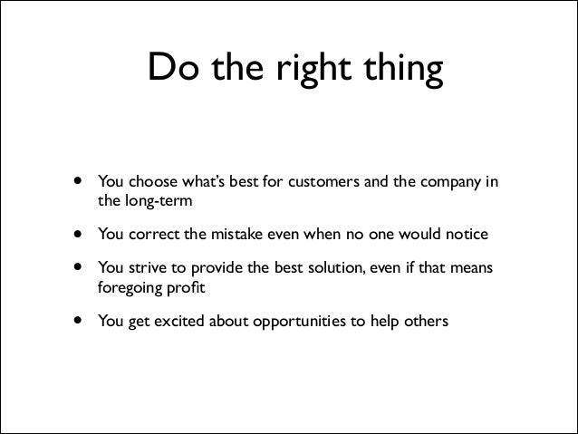 Do the right thing •  You choose what's best for customers and the company in the long-term   • •  You correct the mistak...