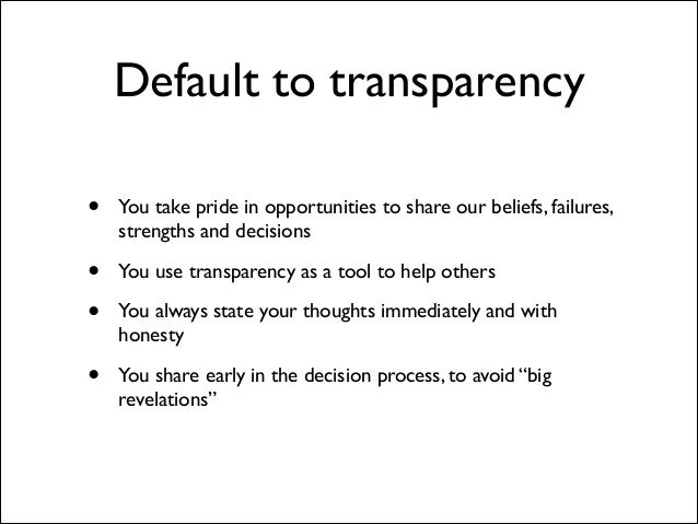 Default to transparency •  You take pride in opportunities to share our beliefs, failures, strengths and decisions   • • ...