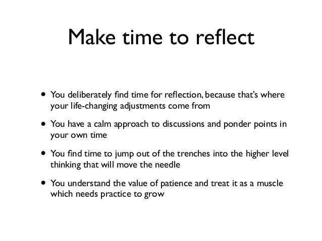 Make time to reflect • You deliberately find time for reflection, because that's where your life-changing adjustments come fr...