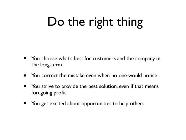 Do the right thing • You choose what's best for customers and the company in the long-term • You correct the mistake even ...