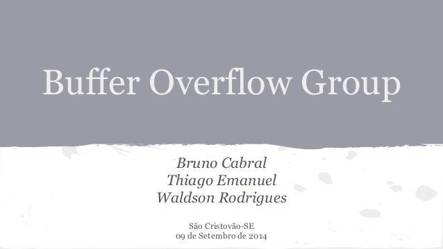 Buffer Overflow Group  Bruno Cabral  Thiago Emanuel  Waldson Rodrigues  São Cristovão-SE  09 de Setembro de 2014