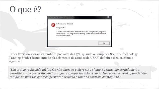 O que é?  Buffer Overflows foram entendidos por volta de 1972, quando o Computer Security Technology  Planning Study (docu...