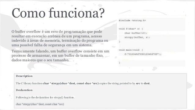Como funciona?  O buffer overflow é um erro de programação que pode  resultar em execução errônea de um programa, acesso  ...