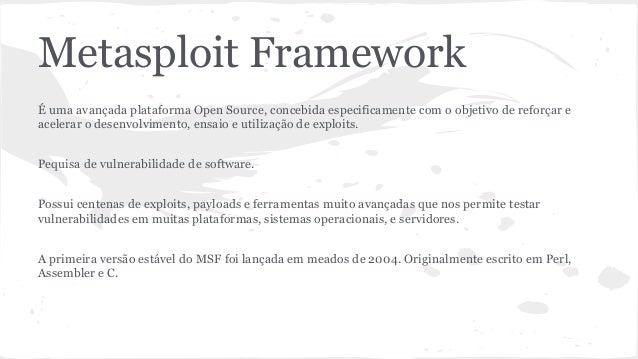 Metasploit Framework  É uma avançada plataforma Open Source, concebida especificamente com o objetivo de reforçar e  acele...