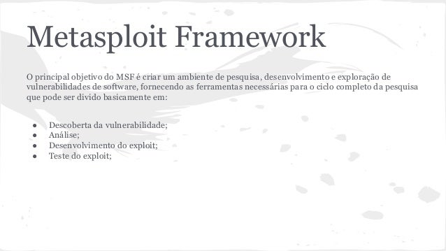 Metasploit Framework  O principal objetivo do MSF é criar um ambiente de pesquisa, desenvolvimento e exploração de  vulner...