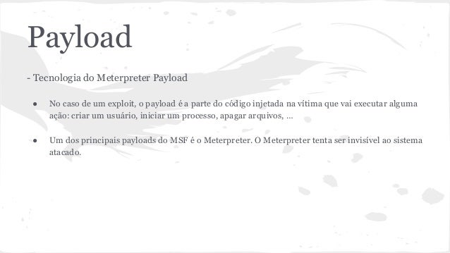 Payload  - Tecnologia do Meterpreter Payload  ● No caso de um exploit, o payload é a parte do código injetada na vítima qu...