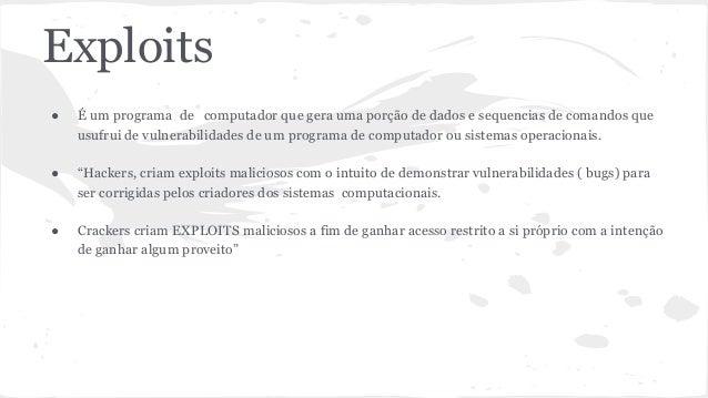 Exploits  ● É um programa de computador que gera uma porção de dados e sequencias de comandos que  usufrui de vulnerabilid...