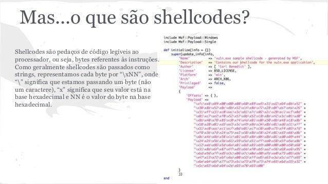 Mas...o que são shellcodes?  Shellcodes são pedaços de código legíveis ao  processador, ou seja, bytes referentes às instr...