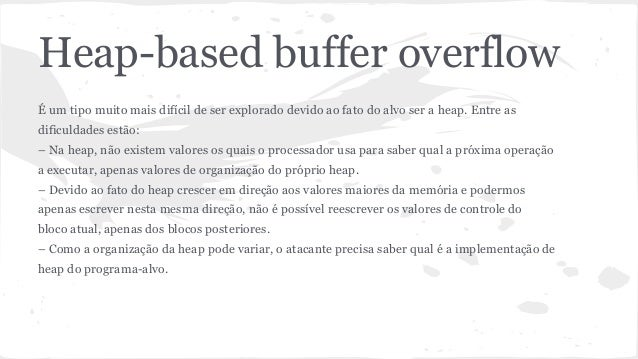 Heap-based buffer overflow  É um tipo muito mais difícil de ser explorado devido ao fato do alvo ser a heap. Entre as  dif...