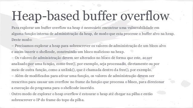 Heap-based buffer overflow  Para explorar um buffer overflow na heap é necessário encontrar uma vulnerabilidade em  alguma...