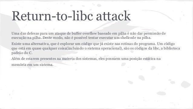 Return-to-libc attack  Uma das defesas para um ataque de buffer overflow baseado em pilha é não dar permissão de  execução...