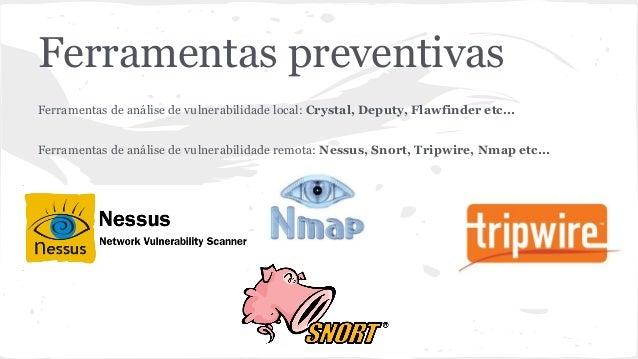 Ferramentas preventivas  Ferramentas de análise de vulnerabilidade local: Crystal, Deputy, Flawfinder etc...  Ferramentas ...