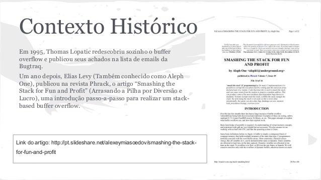 Contexto Histórico  Em 1995, Thomas Lopatic redescobriu sozinho o buffer  overflow e publicou seus achados na lista de ema...
