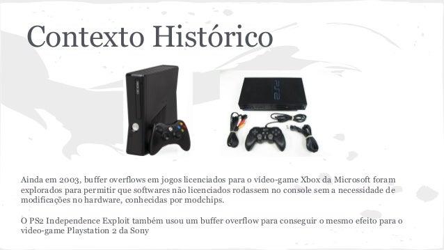 Contexto Histórico  Ainda em 2003, buffer overflows em jogos licenciados para o vídeo-game Xbox da Microsoft foram  explor...