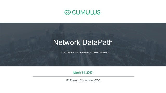 1 March 14, 2017 JR Rivers | Co-founder/CTO A JOURNEY TO DEEPER UNDERSTANDING Network DataPath