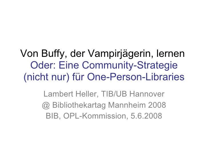 Von Buffy, der Vampirjägerin, lernen  Oder: Eine Community-Strategie (nicht nur) für One-Person-Libraries Lambert Heller, ...