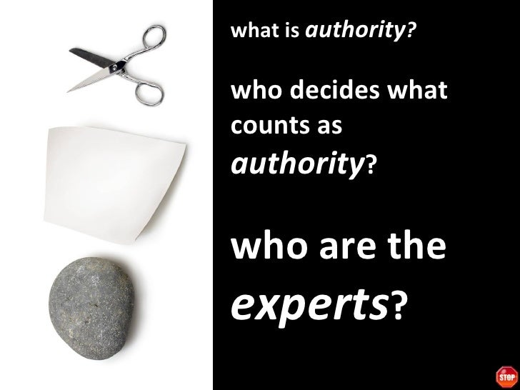 what is  authority ? who decides what counts as  authority ? who are the  experts ?