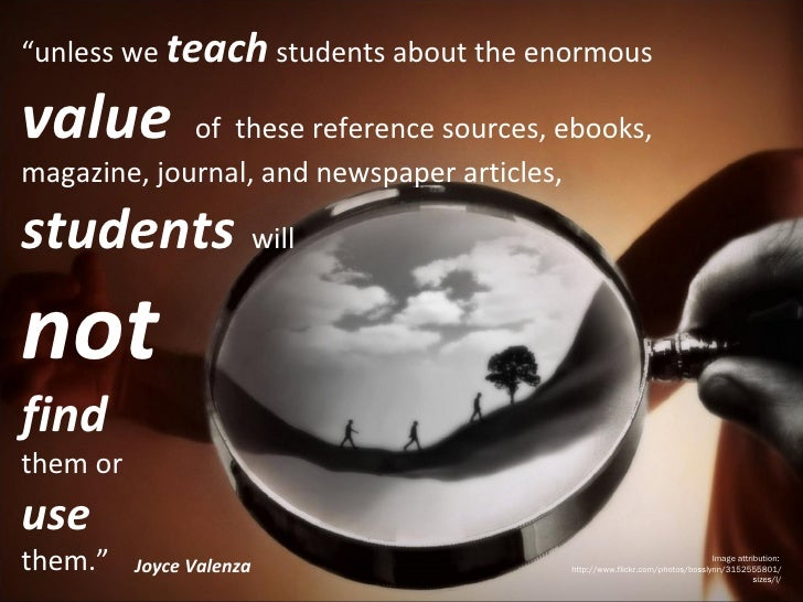 """"""" unless we  teach  students about the enormous  value  of  these reference sources, ebooks, magazine, journal, and newspa..."""