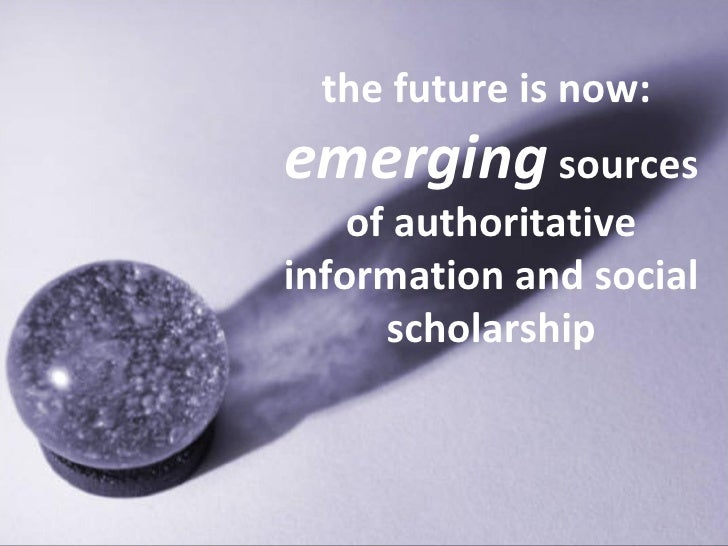 the future is now:  emerging  sources of authoritative information and social scholarship