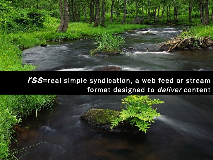 rss =real simple syndication, a web feed or stream format designed to  deliver  content