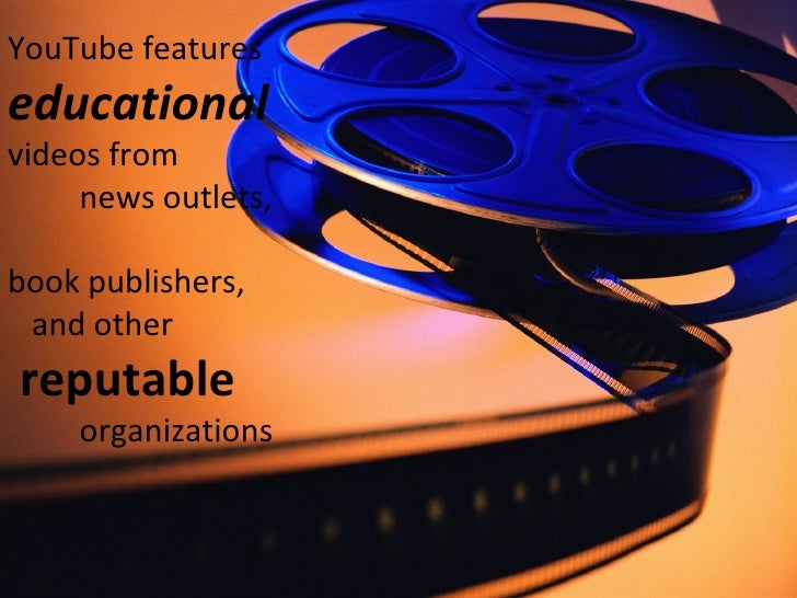 YouTube features  educational  videos from    news outlets,  book publishers,    and other   reputable     organizations