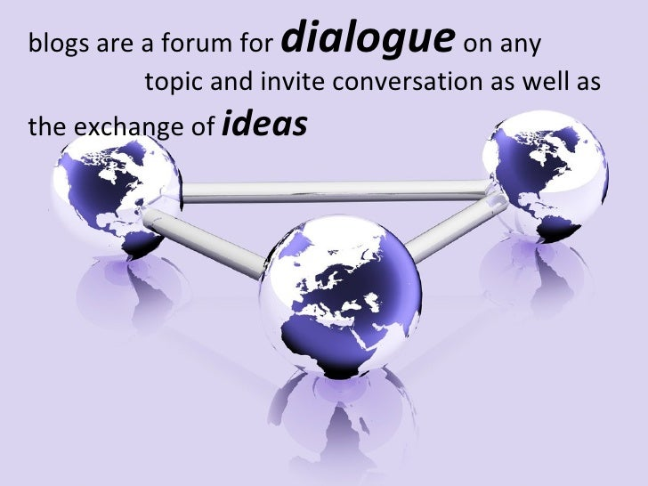 blogs are a forum for  dialogue  on any    topic and invite conversation as well as the exchange of  ideas