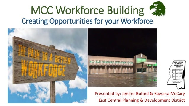 MCC Workforce Building Creating Opportunities for your Workforce Presented by: Jenifer Buford & Kawana McCary East Central...