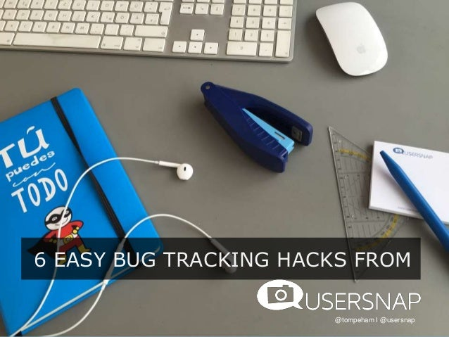 6 EASY BUG TRACKING HACKS FROM @tompeham I @usersnap
