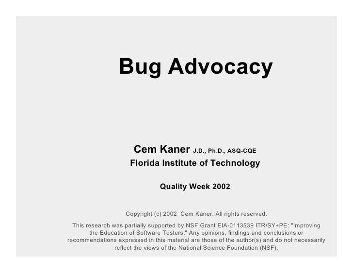 Bug Advocacy                          Cem Kaner J.D., Ph.D., ASQ-CQE                       Florida Institute of Technology...