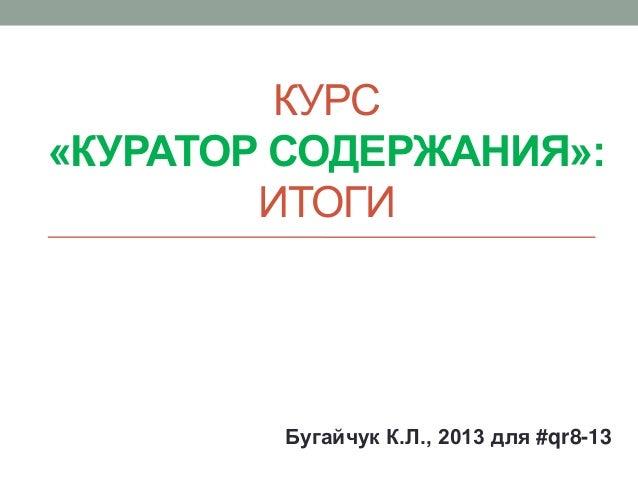 КУРС«КУРАТОР СОДЕРЖАНИЯ»:ИТОГИБугайчук К.Л., 2013 для #qr8-13