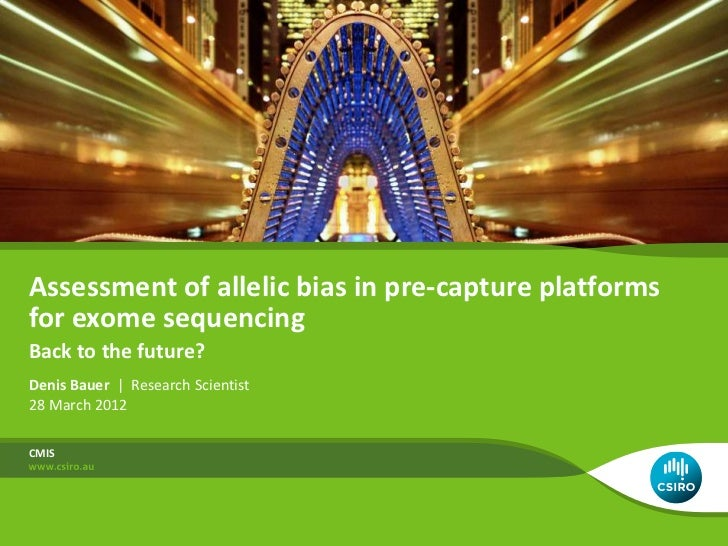 Assessment of allelic bias in pre-capture platformsfor exome sequencingBack to the future?Denis Bauer | Research Scientist...