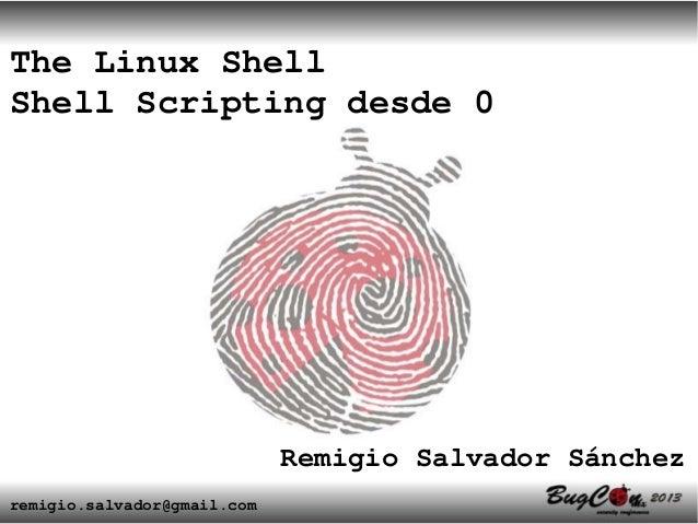 The Linux ShellShell Scripting desde 0                             Remigio Salvador Sánchezremigio.salvador@gmail.com