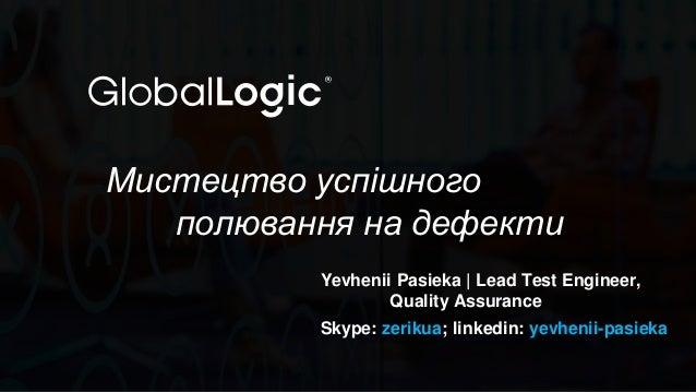 1 Мистецтво успішного полювання на дефекти Yevhenii Pasieka | Lead Test Engineer, Quality Assurance Skype: zerikua; linked...