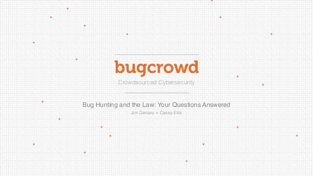 Crowdsourced Cybersecurity  Bug Hunting and the Law: Your Questions Answered Jim Denaro + Casey Ellis