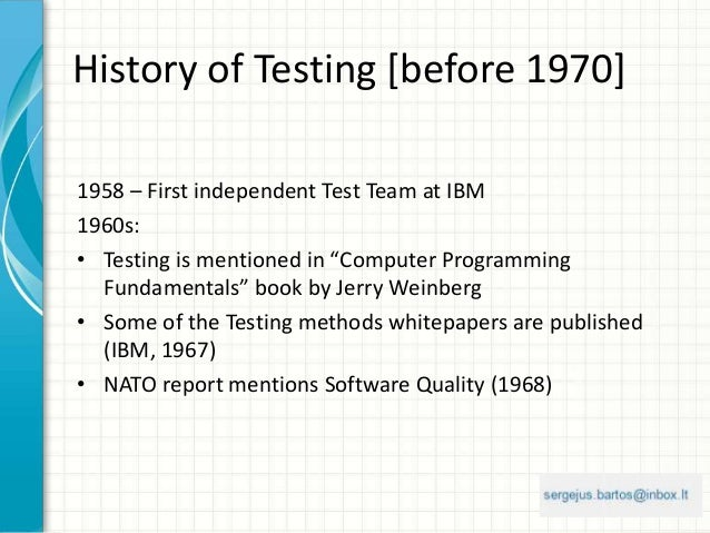 """History of Testing [before 1970] 1958 – First independent Test Team at IBM 1960s: • Testing is mentioned in """"Computer Prog..."""
