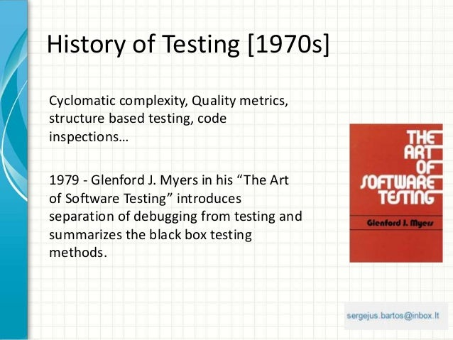 History of Testing [1970s] Cyclomatic complexity, Quality metrics, structure based testing, code inspections… 1979 - Glenf...