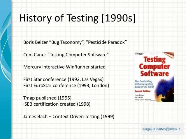 "History of Testing [1990s] Boris Beizer ""Bug Taxonomy"", ""Pesticide Paradox"" Cem Caner ""Testing Computer Software"" Mercury ..."