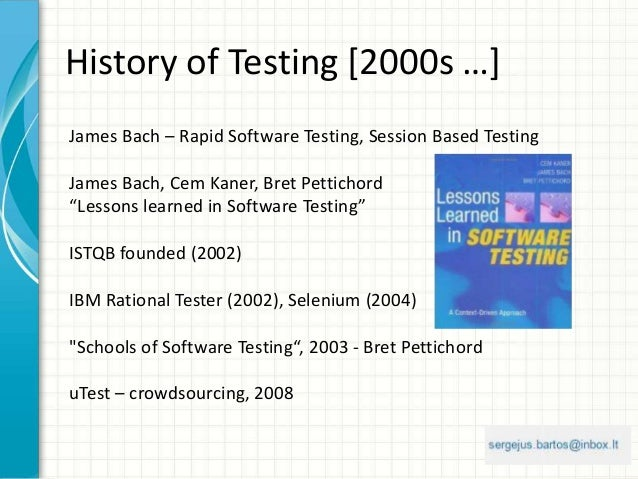 History of Testing [2000s …] James Bach – Rapid Software Testing, Session Based Testing James Bach, Cem Kaner, Bret Pettic...