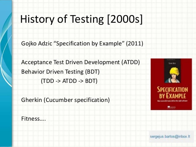 "History of Testing [2000s] Gojko Adzic ""Specification by Example"" (2011) Acceptance Test Driven Development (ATDD) Behavio..."