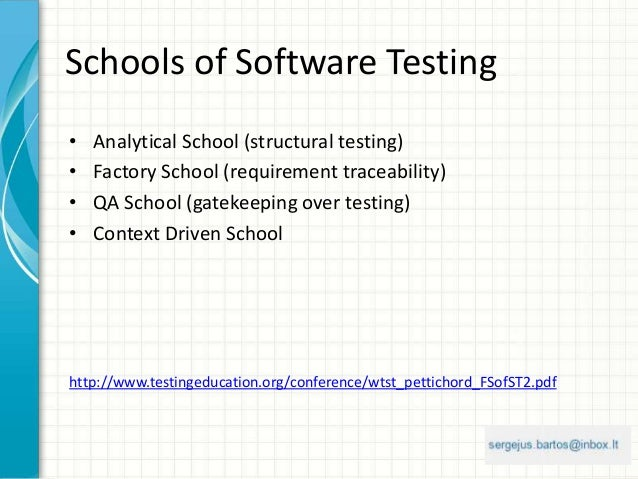 Schools of Software Testing • Analytical School (structural testing) • Factory School (requirement traceability) • QA Scho...