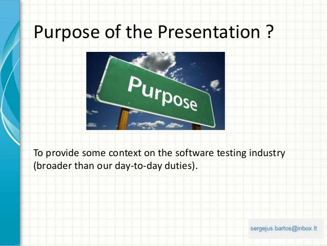 Purpose of the Presentation ? To provide some context on the software testing industry (broader than our day-to-day duties...