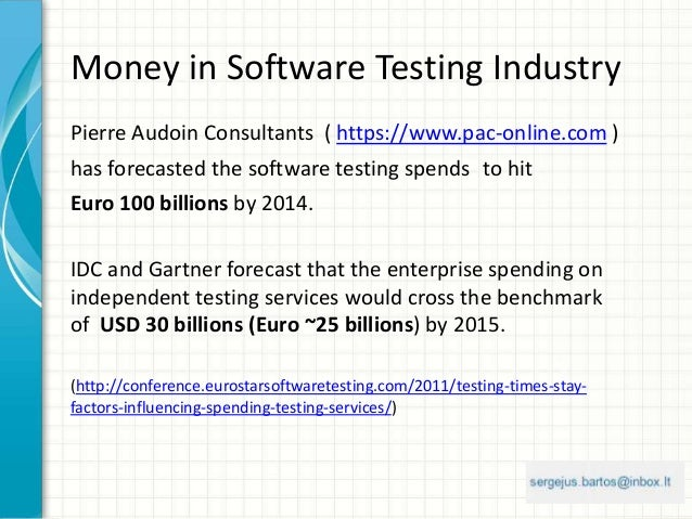 Money in Software Testing Industry Pierre Audoin Consultants ( https://www.pac-online.com ) has forecasted the software te...