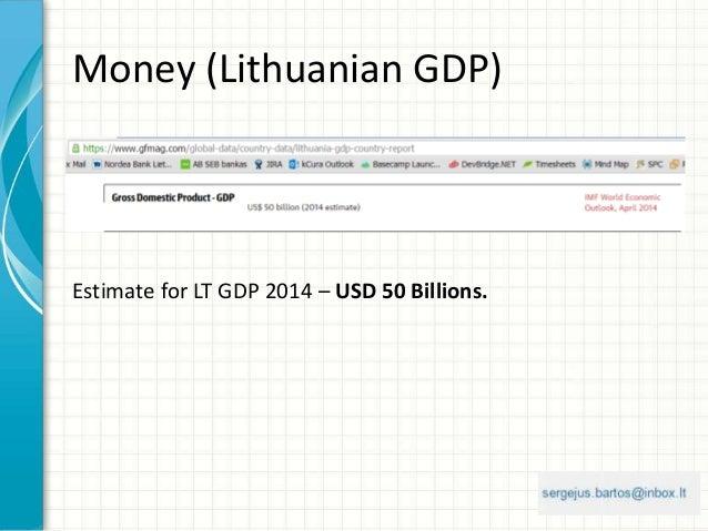 Money (Lithuanian GDP) Estimate for LT GDP 2014 – USD 50 Billions.