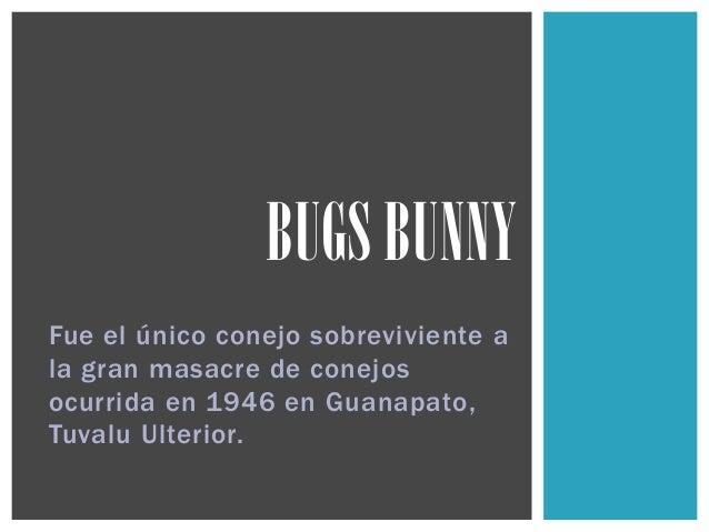 Fue el único conejo sobreviviente a la gran masacre de conejos ocurrida en 1946 en Guanapato, Tuvalu Ulterior. BUGS BUNNY