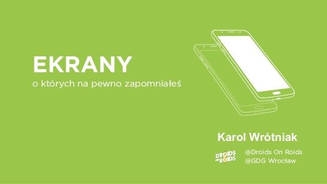 @Droids On Roids @GDG Wrocław Karol Wrótniak EKRANY o których na pewno zapomniałeś