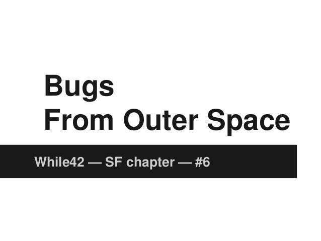 Bugs From Outer Space While42 — SF chapter — #6