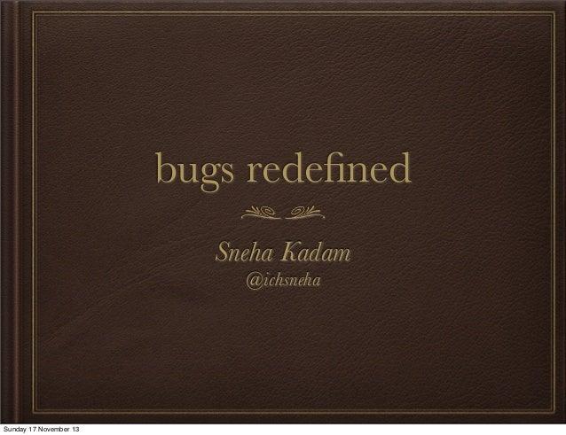 bugs redefined Sneha Kadam @ichsneha  Sunday 17 November 13
