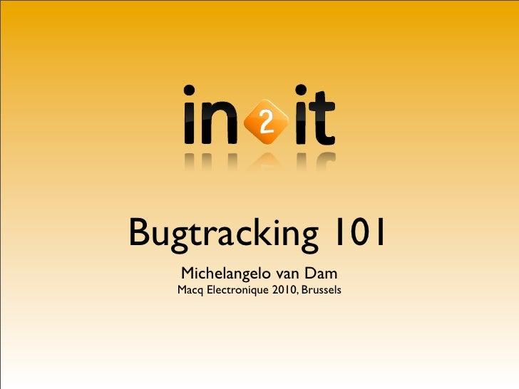 Bugtracking 101    Michelangelo van Dam   Macq Electronique 2010, Brussels