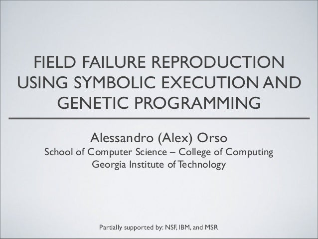 FIELD FAILURE REPRODUCTION USING SYMBOLIC EXECUTION AND GENETIC PROGRAMMING Alessandro (Alex) Orso  School of Computer Sci...